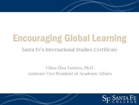 Encouraging Global Learning Santa Fes International Studies Certificate Vilma Elisa Fuentes, Ph.D. Assistant Vice President of Academic Affairs.