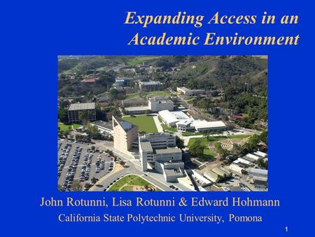 1 Expanding Access in an Academic Environment John Rotunni, Lisa Rotunni & Edward Hohmann California State Polytechnic University, Pomona.