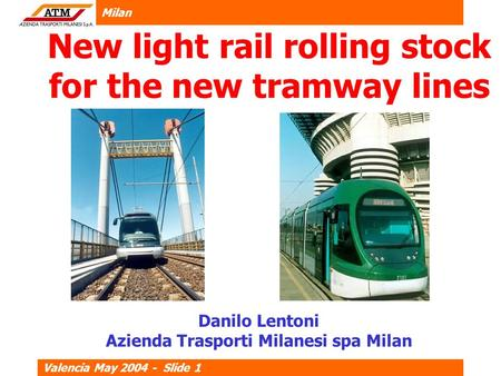 Milan Valencia May 2004 - Slide 1 New light rail rolling stock for the new tramway lines Danilo Lentoni Azienda Trasporti Milanesi spa Milan.