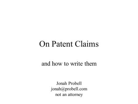 On Patent Claims and how to write them Jonah Probell not an attorney.