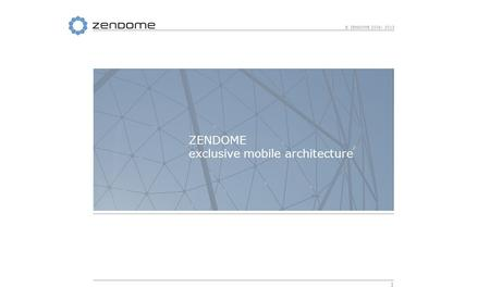 1 © ZENDOME 2006- 2013 ZENDOME exclusive mobile architecture.