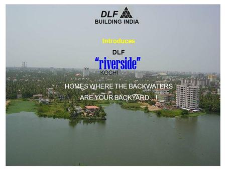 Introduces DLF HOMES WHERE THE BACKWATERS ARE YOUR BACKYARD…! BUILDING INDIA DLF riverside KOCHI.