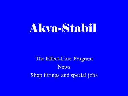 Akva-Stabil The Effect-Line Program News Shop fittings and special jobs.