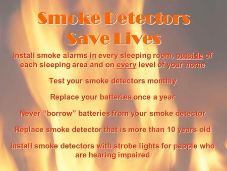 Smoke Detectors Save Lives Install smoke alarms in every sleeping room, outside of each sleeping area and on every level of your home Test your smoke detectors.