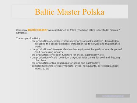 Baltic Master Polska Company Baltic Master was established in 1993. The head office is located in Vilnius / Lithuania. The scope of activity: - the production.