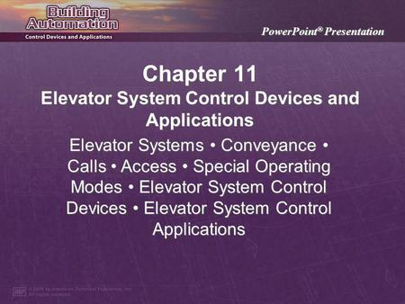 PowerPoint ® Presentation Chapter 11 Elevator System Control Devices and Applications Elevator Systems Conveyance Calls Access Special Operating Modes.