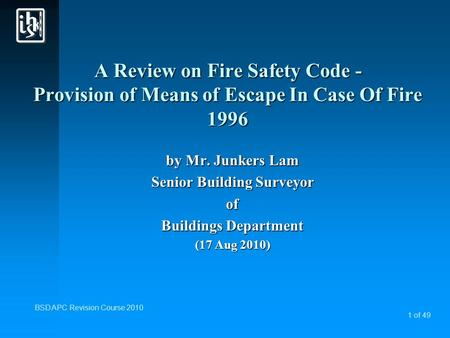 1 of 49 BSD APC Revision Course 2010 A Review on Fire Safety Code - Provision of Means of Escape In Case Of Fire 1996 by Mr. Junkers Lam Senior Building.