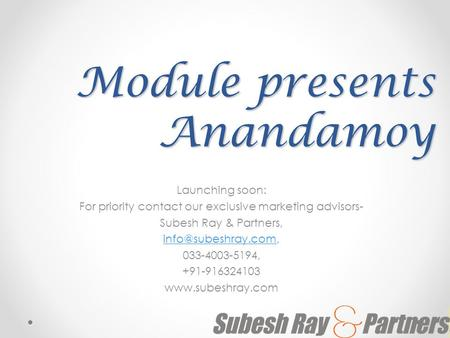 Module presents Anandamoy Launching soon: For priority contact our exclusive marketing advisors- Subesh Ray & Partners,