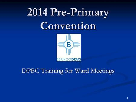 2014 Pre-Primary Convention DPBC Training for Ward Meetings 1.