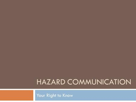 HAZARD COMMUNICATION Your Right to Know. What is Hazard Communication OSHA Hazard Communication Standard 29 CFR 1910.1200 – Right to Know went into effect.