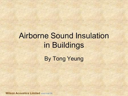 Airborne Sound Insulation in Buildings By Tong Yeung Wilson Acoustics Limited www.wal.hk.