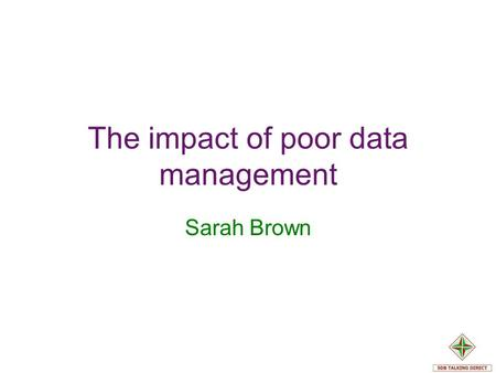 The impact of poor data management Sarah Brown. Things have changed… Departmental silos Need to be accessible and relevant E Government. Joined up Government.