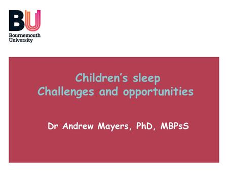 Childrens sleep Challenges and opportunities Dr Andrew Mayers, PhD, MBPsS.