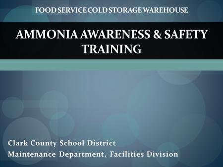 Clark County School District Maintenance Department, Facilities Division AMMONIA AWARENESS & SAFETY TRAINING FOOD SERVICE COLD STORAGE WAREHOUSE.