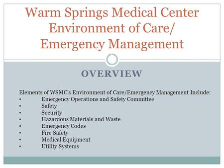 OVERVIEW Warm Springs Medical Center Environment of Care/ Emergency Management Elements of WSMCs Environment of Care/Emergency Management Include: Emergency.