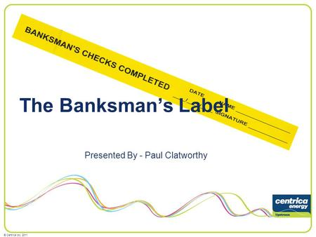 © Centrica plc, 2011 The Banksmans Label Presented By - Paul Clatworthy.