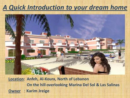A Quick Introduction to your dream home Location: Anfeh, Al-Koura, North of Lebanon On the hill overlooking Marina Del Sol & Las Salinas Owner : Karim.