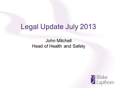 Legal Update July 2013 John Mitchell Head of Health and Safety.