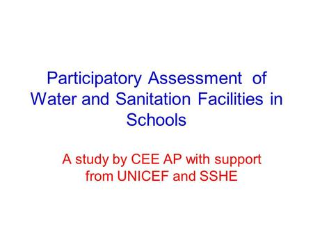 Participatory Assessment of Water and Sanitation Facilities in Schools A study by CEE AP with support from UNICEF and SSHE.