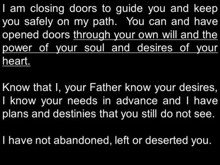 I am closing doors to guide you and keep you safely on my path. You can and have opened doors through your own will and the power of your soul and desires.