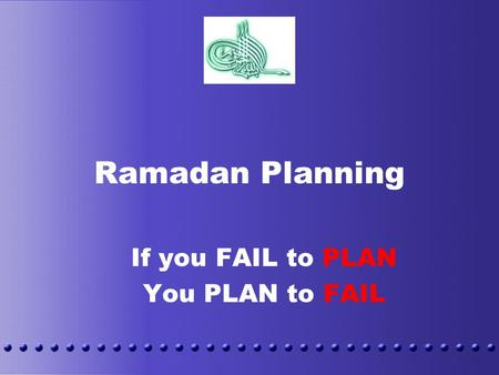 Ramadan Planning If you FAIL to PLAN You PLAN to FAIL.