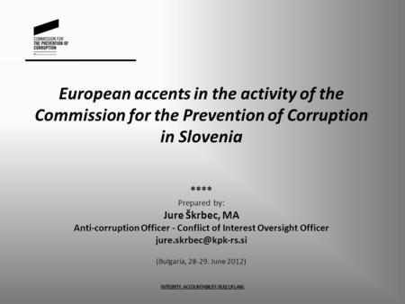 European accents in the activity of the Commission for the Prevention of Corruption in Slovenia **** Prepared by: Jure Škrbec, MA Anti-corruption Officer.