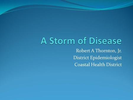 Robert A Thornton, Jr. District Epidemiologist Coastal Health District.