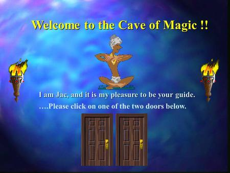 ….Please click on one of the two doors below. Welcome to the Cave of Magic !! I am Jac, and it is my pleasure to be your guide.