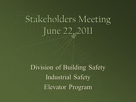 Stakeholders Meeting June 22, 2011 Division of Building Safety Industrial Safety Elevator Program.