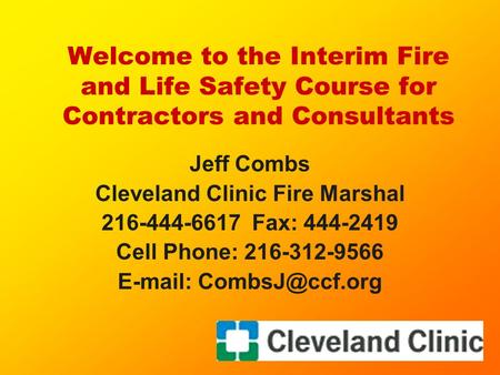 Welcome to the Interim Fire and Life Safety Course for Contractors and Consultants Jeff Combs Cleveland Clinic Fire Marshal 216-444-6617 Fax: 444-2419.