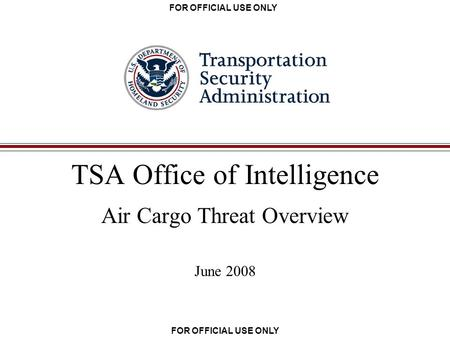 FOR OFFICIAL USE ONLY TSA Office of Intelligence Air Cargo Threat Overview June 2008.
