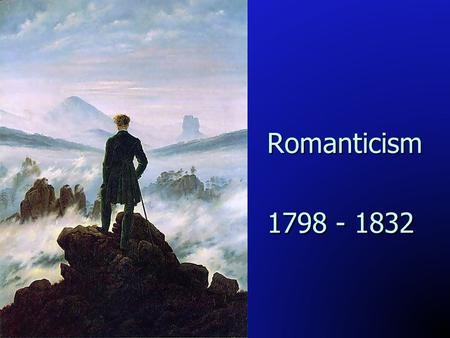 Romanticism 1798 - 1832. Learning Goals To identify the major authors and literary contributors of the Romantic period. To identify the major authors.