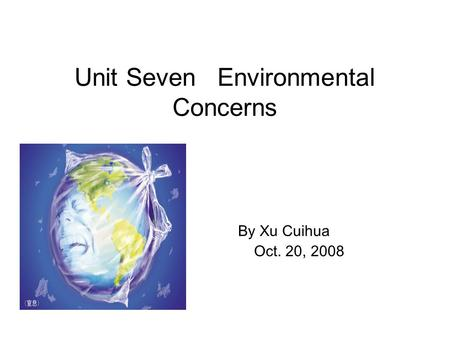 Unit Seven Environmental Concerns By Xu Cuihua Oct. 20, 2008.