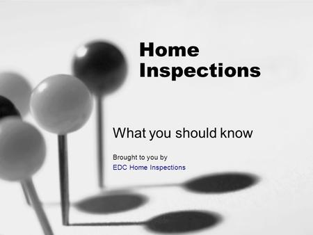 Home Inspections What you should know Brought to you by EDC Home Inspections.