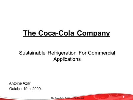 1 The Coca-Cola Company Confidential The Coca-Cola Company Sustainable Refrigeration For Commercial Applications Antoine Azar October 19th, 2009.