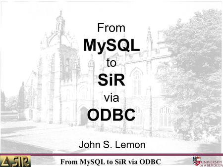 From MySQL to SiR via ODBC John S. Lemon. From MySQL to SiR via ODBC How did it start ? Interdivisional rivalry / power complex- Calls are being delayed.
