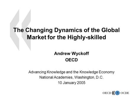 1 The Changing Dynamics of the Global Market for the Highly-skilled Andrew Wyckoff OECD Advancing Knowledge and the Knowledge Economy National Academies,