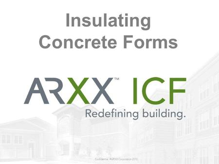 Confidential. ©ARXX Corporation 2010 Insulating Concrete Forms.