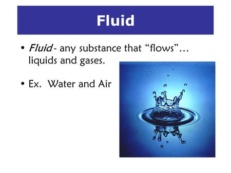 Fluid Fluid - any substance that flows… liquids and gases. Ex. Water and Air.