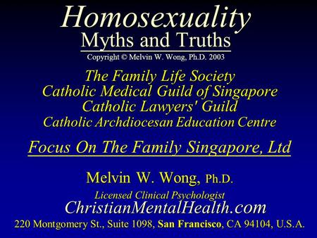 Homosexuality Myths and Truths Homosexuality Myths and Truths Copyright © Melvin W. Wong, Ph.D. 2003 The Family Life Society Catholic Medical Guild of.