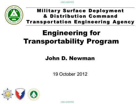 Military Surface Deployment & Distribution Command Transportation Engineering Agency UNCLASSIFIED Engineering for Transportability Program John D. Newman.