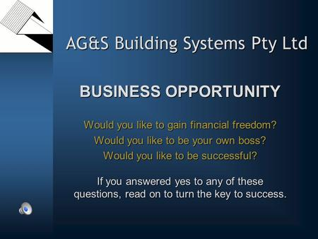 AG&S Building Systems Pty Ltd BUSINESS OPPORTUNITY Would you like to gain financial freedom? Would you like to be your own boss? Would you like to be successful?