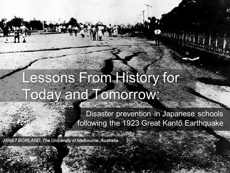 Lessons From History for Today and Tomorrow: Disaster prevention in Japanese schools following the 1923 Great Kantō Earthquake JANET BORLAND, The University.