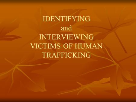 IDENTIFYING and INTERVIEWING VICTIMS OF HUMAN TRAFFICKING.