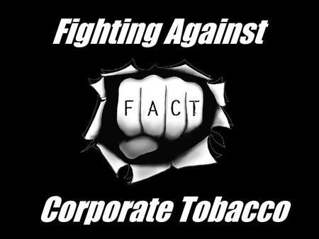 Fighting Against Corporate Tobacco. Everyone Knows… Tobacco abuse is bad for you Cancer Heart disease Emphysema Cough Yellow teeth Smell.