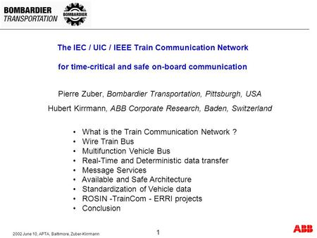 2002 June 10, APTA, Baltimore, Zuber-Kirrmann 1 The IEC / UIC / IEEE Train Communication Network for time-critical and safe on-board communication Pierre.
