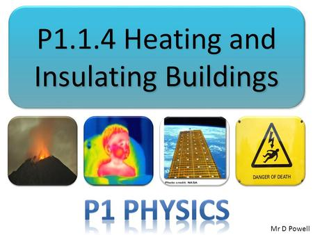 P1.1.4 Heating and Insulating Buildings Mr D Powell.