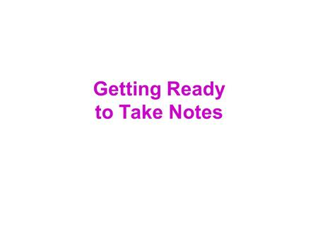 Getting Ready to Take Notes. I.Preparing to take notes A.Be an active listener. Evaluate-Take Notes-Think B.Listen with a purpose. C.Be attentive. Choose.
