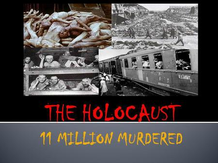 THE HOLOCAUST 11 MILLION MURDERED Anti-Semitism: hatred of Jews Jews had been persecuted for centuries throughout Europe Used as scapegoats for problems.