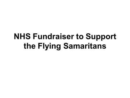 NHS Fundraiser to Support the Flying Samaritans. The Flying Samaritans is a group of Doctors, Nurses, Dentists, Pilots, Pharmacists, and charity workers.